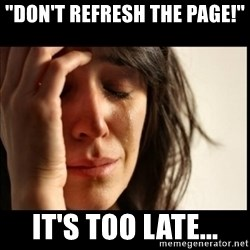 "First World Problems - ""don't refresh the page!"" It's too late..."