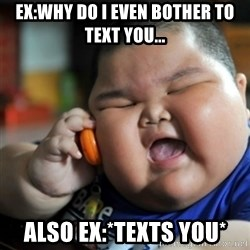 fat chinese kid - Ex:Why do i even bother to text you... Also ex:*texts you*