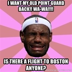 LeBron James - I want my Old Point guard Back!! Wa-Wa!!!! Is there a Flight to Boston anyone?