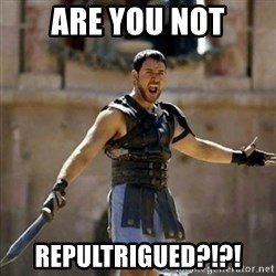 GLADIATOR - ARE YOU NOT REPULTRIGUED?!?!
