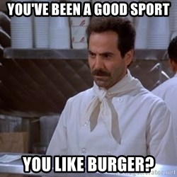 soup nazi - You've been a good sport you like burger?