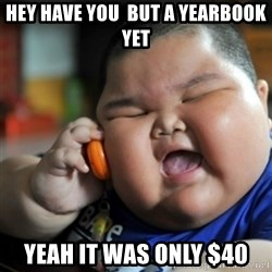 fat chinese kid - Hey have you  but a YEARBoOK yet yeah it was only $40