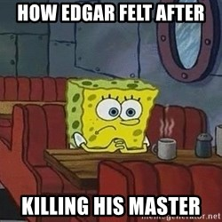 Coffee shop spongebob - how edgar felt after killing his master