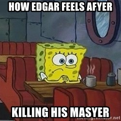 Coffee shop spongebob - How edgar feels afyer Killing his masyer