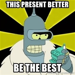 Bender IMHO - This present better  BE the best