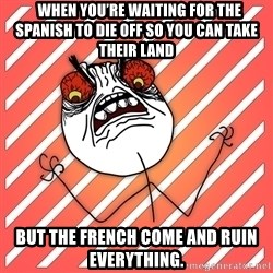 iHate - When you're waiting for the Spanish to die off so you can take their land but the French come and ruin everything.