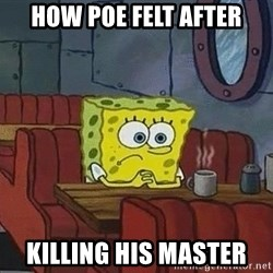 Coffee shop spongebob - How Poe Felt After Killing HIS master