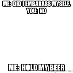 Blank Meme - Me:  Did I Embarass mYself.  You:  No Me:  Hold my beer
