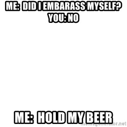Blank Meme - Me:  Did i embarass myself?  You: No Me:  Hold my beer