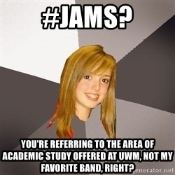 Musically Oblivious 8th Grader - #JAMS? You're referring to the area of academic study offered at UWM, not my favorite band, right?