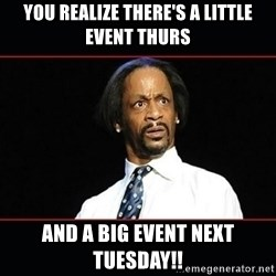 katt williams shocked - you realize there's a LittlE Event Thurs AND a Big Event Next Tuesday!!