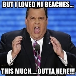 Hungry Chris Christie - But I loved NJ Beaches... this much.....outta here!!!