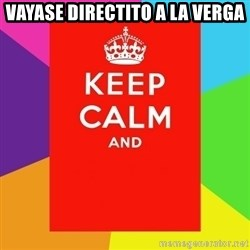 Keep calm and - Vayase directito a la verga