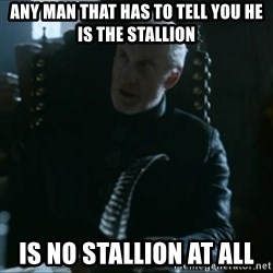 Tywin Lannister - any man that has to tell you he is the stallion is no stallion at all