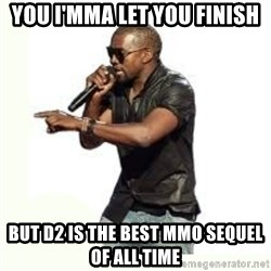 Imma Let you finish kanye west - You I'mma let you finish but d2 is the best mmo sequel of all time