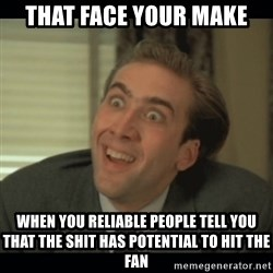 Nick Cage - That face Your make When you reliable people tell you that the shit has potential to hit the fan