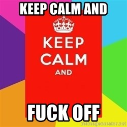 Keep calm and - Keep calm and Fuck Off