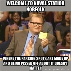 Welcome to Whose Line - Welcome to naval station norfolk where the parking spots are made up and being pissed off about it doesn't matter
