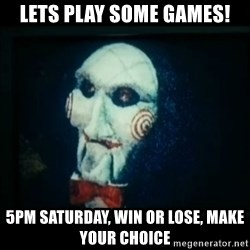 SAW - I wanna play a game - Lets play some games! 5pm Saturday, win or lose, make your choice