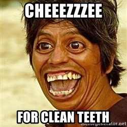 Crazy funny - CHEEEZZZEE FOR CLEAN TEETH