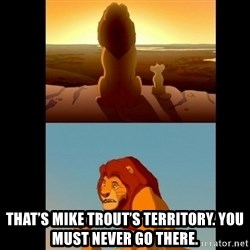 Lion King Shadowy Place - That's Mike Trout's territory. You must neVer go there.