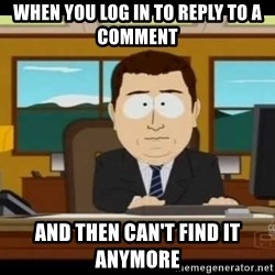 south park aand it's gone - when you log in to reply to a comment and then can't find it anymore