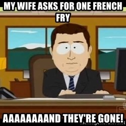south park aand it's gone - My Wife asks for one french Fry Aaaaaaaand they're gone!