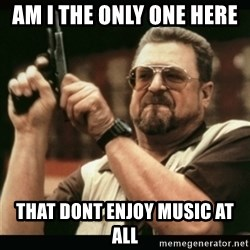 am i the only one around here - Am i the only one here  That dont enjoy music at all
