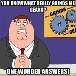 Grinds My Gears Peter Griffin - You knowwhat really grinds me gears? One worded answers!
