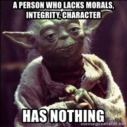 Advice Yoda - A person who lacks morals, IntegrIty, Character Has nothing