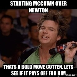 Bold Move Cotton - Starting Mccown over newton thats a bold move cotten. lets see if it pays off for him