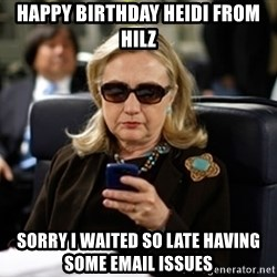 Hillary Clinton Texting - Happy Birthday Heidi from hilz sorry I waited so late having some email issues