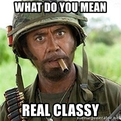 Tropic Thunder Downey - What do you mean Real classy