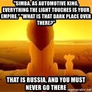 "The Lion King - ""Simba, as automotive king, everything the light touches is your empire."" ""What is that dark place over there?"" That is russia, and you must never go there"
