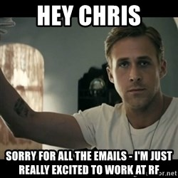 ryan gosling hey girl - hey chris sorry for all the emails - i'm just really excited to work at Rf