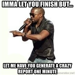 Imma Let you finish kanye west - IMMA LET YOU FINISH BUT... LET ME HAVE YOU GENERATE A CRAZY REPORT ONE MINUTE