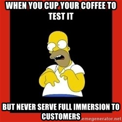 Homer retard - When you cup your coffee to test it But never serve full immersion to customers