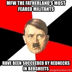 Advice Hitler - mfw the fatherland's most feared militants have been succeeded by rednecks in bedsheets