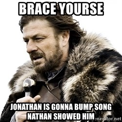 Brace yourself - Brace yourse  Jonathan is gonna bump song nathan showed him