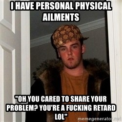 """Scumbag Steve - i HAVE PERSONAL PHYSICAL AILMENTS """"OH YOU CARED TO SHARE YOUR PROBLEM? yOU'RE A FUCKING RETARD LOL"""""""