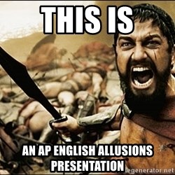 This Is Sparta Meme - ThIS IS An AP ENGLISH ALLUSIONS PRESENTATION