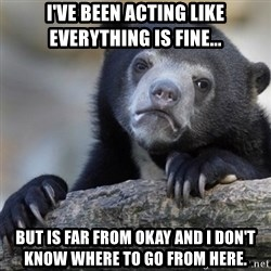 Confession Bear - I've been acting like everything is fine... But is far from okay and I don't know where to go from here.