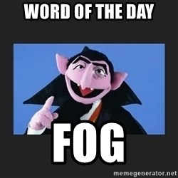 The Count from Sesame Street - word of the day fog