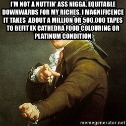 Ducreux - I'm not a nuttin' ass nigga, equitable downwards for my riches, I magnificence it takes  About a million or 500.000 tapes  To befit ex cathedra food colouring or platinum condition