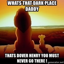 simba mufasa - Whats that dark place daddy Thats dover henry you must never go there !