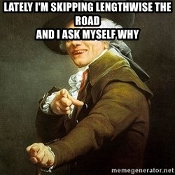 Ducreux - Lately I'm skipping lengthwise the road  And I ask myself why