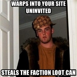 Scumbag Steve - Warps into your site uninvited Steals the faction loot can