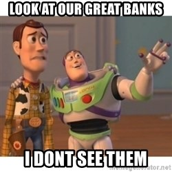 Toy story - Look At our great banks I dont see them