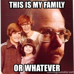 Vengeance Dad - This is my family or whatever