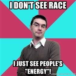 """Privilege Denying Dude - I don't see race I just see people's """"energy""""!"""
